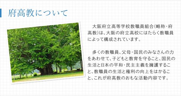 大阪府立高等学校教職員組合(略称・府高教)は、大阪の府立高校(全日制課程…139校、定時制・通信制課程…16校)にはたらく教職員によって構成されています。多くの教職員、父母・国民のみなさんと力をあわせて、子どもと教育を守ること、国民の生活と日本の平和・民主主義を擁護すること、教職員の生活と権利の向上をはかること、これが府高教のおもな活動内容です。